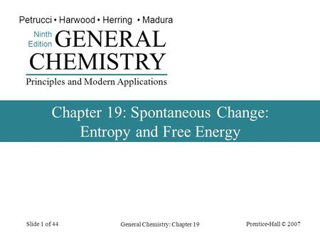 Prentice-Hall © 2007 General Chemistry: Chapter 19 Slide 1 of 44 CHEMISTRY Ninth Edition GENERAL Principles and Modern Applications Petrucci Harwood Herring.