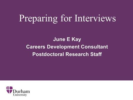 Preparing for Interviews June E Kay Careers Development Consultant Postdoctoral Research Staff.