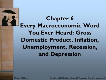 Chapter 6 Every Macroeconomic Word You Ever Heard: Gross Domestic Product, Inflation, Unemployment, Recession, and Depression Copyright © 2010 by The McGraw-Hill.
