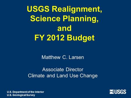 USGS Realignment, Science Planning, and FY 2012 Budget Matthew C. Larsen Associate Director Climate and Land Use Change U.S. Department of the Interior.