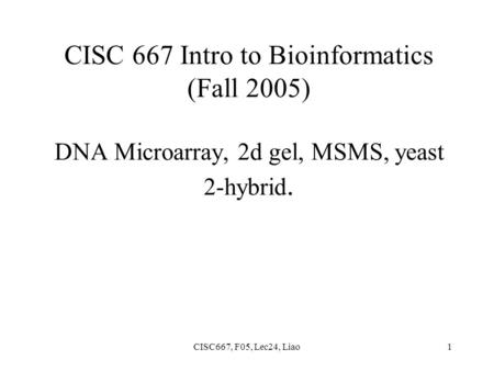 CISC667, F05, Lec24, Liao1 CISC 667 Intro to Bioinformatics (Fall 2005) DNA Microarray, 2d gel, MSMS, yeast 2-hybrid.