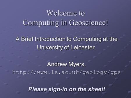 Welcome to Computing in Geoscience! A Brief Introduction to Computing at the University of Leicester. Andrew Myers.  Please.
