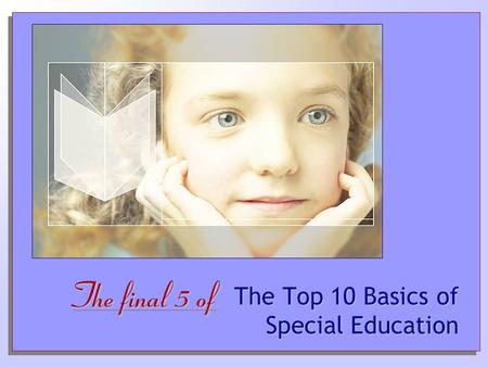The Top 10 Basics of Special Education The final 5 of.