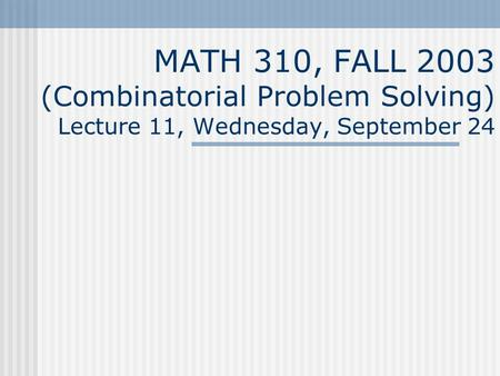 MATH 310, FALL 2003 (Combinatorial Problem Solving) Lecture 11, Wednesday, September 24.