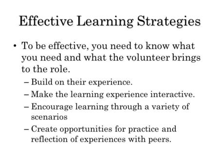 Effective Learning Strategies To be effective, you need to know what you need and what the volunteer brings to the role. – Build on their experience. –