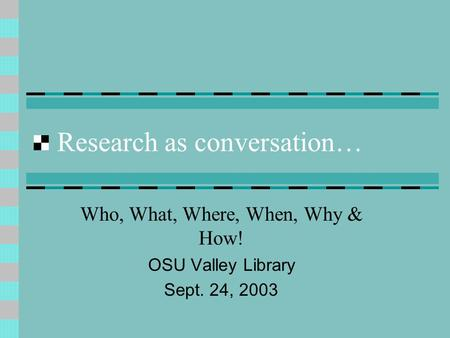 Research as conversation… Who, What, Where, When, Why & How! OSU Valley Library Sept. 24, 2003.
