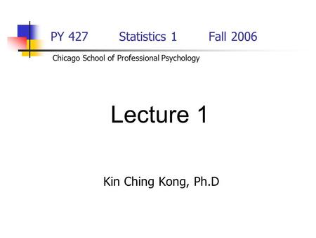 PY 427 Statistics 1Fall 2006 Kin Ching Kong, Ph.D Lecture 1 Chicago School of Professional Psychology.
