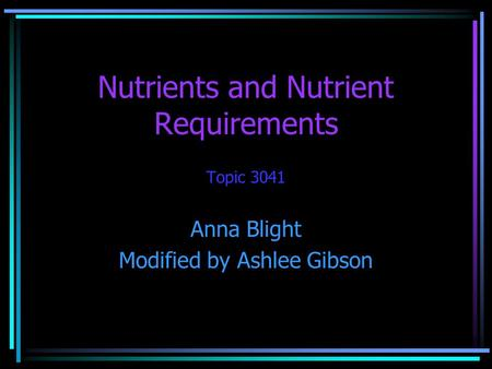 Nutrients and Nutrient Requirements Topic 3041 Anna Blight Modified by Ashlee Gibson.