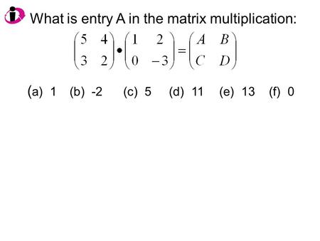 What is entry A in the matrix multiplication: ( a) 1 (b) -2(c) 5 (d) 11(e) 13 (f) 0.