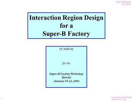 Super-B Factory Workshop January 19-22, 2004 Super-B IR design M. Sullivan 1 Interaction Region Design for a Super-B Factory M. Sullivan for the Super-B.