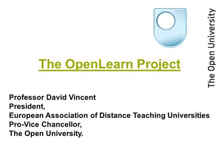 The OpenLearn Project Professor David Vincent President, European Association of Distance Teaching Universities Pro-Vice Chancellor, The Open University.