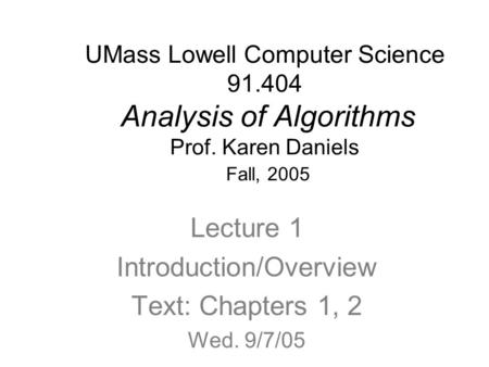 UMass Lowell Computer Science 91.404 Analysis of Algorithms Prof. Karen Daniels Fall, 2005 Lecture 1 Introduction/Overview Text: Chapters 1, 2 Wed. 9/7/05.