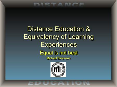 Distance Education & Equivalency of Learning Experiences Equal is not best Michael Simonson Equal is not best Michael Simonson.