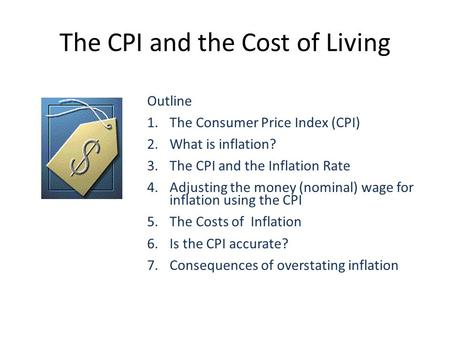 The CPI and the Cost of Living Outline 1.The Consumer Price Index (CPI) 2.What is inflation? 3.The CPI and the Inflation Rate 4.Adjusting the money (nominal)
