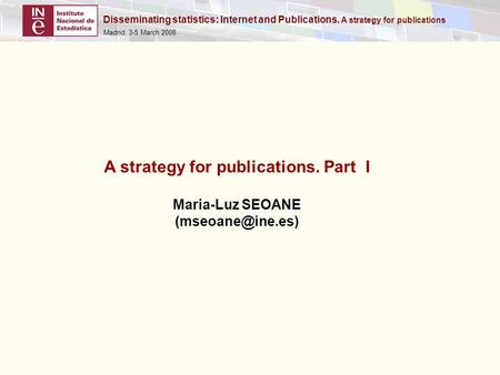 Disseminating statistics: Internet and Publications. A strategy for publications Madrid, 3-5 March 2008 A strategy for publications. Part I Maria-Luz SEOANE.