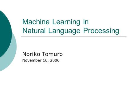 Machine Learning in Natural Language Processing Noriko Tomuro November 16, 2006.