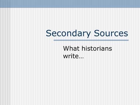 Secondary Sources What historians write…. Definitions Secondary sources are accounts of the past created by people who did not experience the event/time.