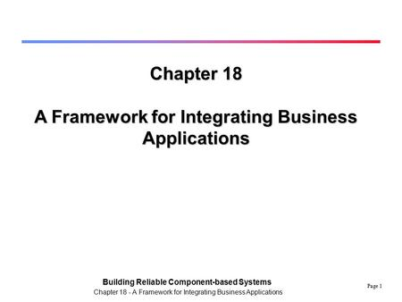 Page 1 Building Reliable Component-based Systems Chapter 18 - A Framework for Integrating Business Applications Chapter 18 A Framework for Integrating.