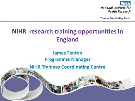 NIHR Trainees Coordinating Centre www.nihrtcc.nhs.uk NIHR research training opportunities in England James Fenton Programme Manager NIHR Trainees Coordinating.