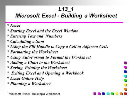 L13_1 Microsoft Excel - Building a Worksheet * Excel * Starting Excel and the Excel Window * Entering Text and Numbers * Calculating a Sum * Using the.