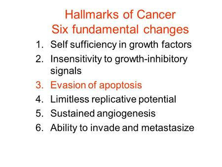 Hallmarks of Cancer Six fundamental changes 1.Self sufficiency in growth factors 2.Insensitivity to growth-inhibitory signals 3.Evasion of apoptosis 4.Limitless.