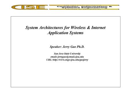System Architectures for <strong>Wireless</strong> & Internet Application Systems Speaker: Jerry Gao Ph.D. San Jose State University URL: