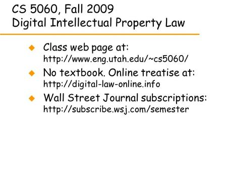CS 5060, Fall 2009 Digital Intellectual Property Law u Class web page at:  u No textbook. Online treatise at: