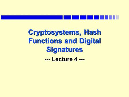 Cryptosystems, Hash Functions and Digital Signatures --- Lecture 4 ---