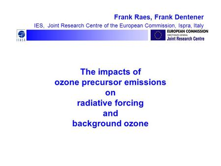 The impacts of ozone precursor emissions on radiative forcing and background ozone Frank Raes, Frank Dentener IES, Joint Research Centre of the European.