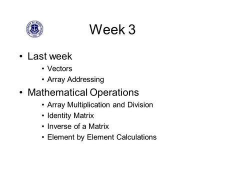 Week 3 Last week Vectors Array Addressing Mathematical Operations Array Multiplication and Division Identity Matrix Inverse of a Matrix Element by Element.