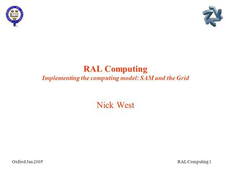Oxford Jan 2005 RAL Computing 1 RAL Computing Implementing the computing model: SAM and the Grid Nick West.