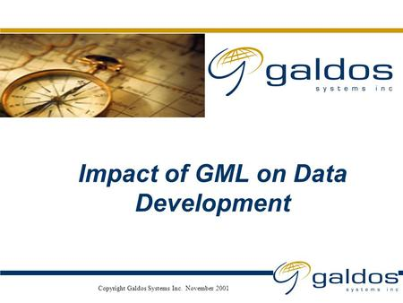 Nov. 2001 Copyright Galdos Systems Inc. November 2001 Impact of GML on Data Development.