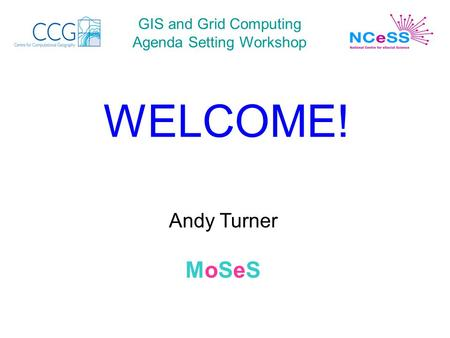 GIS and Grid Computing Agenda Setting Workshop WELCOME! Andy Turner MoSeS.