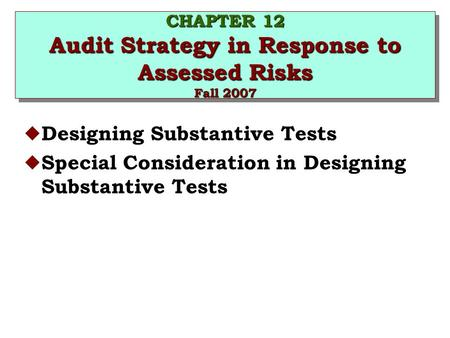 CHAPTER 12 Audit Strategy in Response to Assessed Risks Fall 2007 u Designing Substantive Tests u Special Consideration in Designing Substantive Tests.