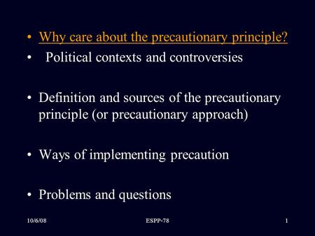 10/6/08ESPP-781 Outline Why care about the precautionary principle? Political contexts and controversies Definition and sources of the precautionary principle.