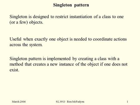 March 200692.3913 Ron McFadyen1 Singleton pattern Singleton is designed to restrict instantiation of a class to one (or a few) objects. Useful when exactly.