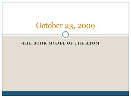 THE BOHR MODEL OF THE ATOM October 23, 2009. The Bohr Model of Hydrogen Atom Light absorbed or emitted is from electrons moving between energy levels.