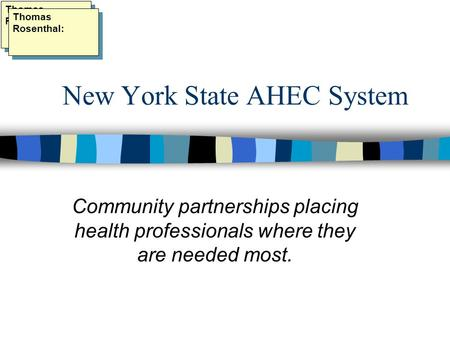 New York State AHEC System Community partnerships placing health professionals where they are needed most. Thomas Rosenthal: