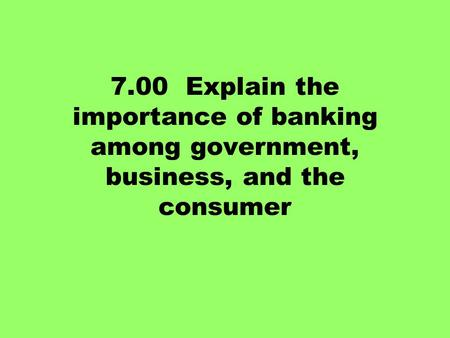 7.00 Explain the importance of banking among government, business, and the consumer.