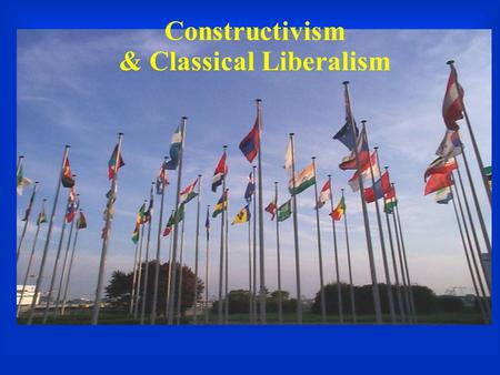 Constructivism & Classical Liberalism. Constructivism  Society of states rather than atomistic units  Norms, ideas, identities, rhetoric matter  Constitutive.