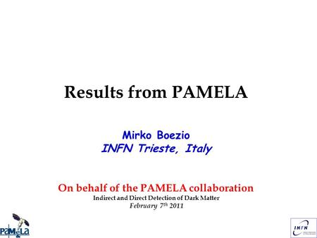 Results from PAMELA Mirko Boezio INFN Trieste, Italy On behalf of the PAMELA collaboration Indirect and Direct Detection of Dark Matter February 7 th 2011.