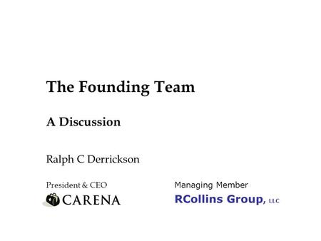 The Founding Team A Discussion Ralph C Derrickson President & CEO Managing Member RCollins Group, LLC.