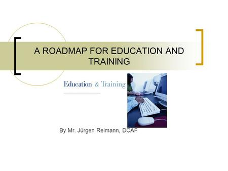 A ROADMAP FOR EDUCATION AND TRAINING By Mr. Jürgen Reimann, DCAF.