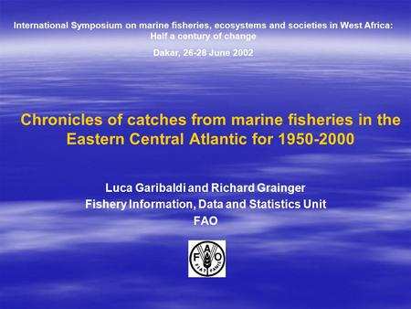 Chronicles of catches from marine fisheries in the Eastern Central Atlantic for 1950-2000 Luca Garibaldi and Richard Grainger Fishery Information, Data.