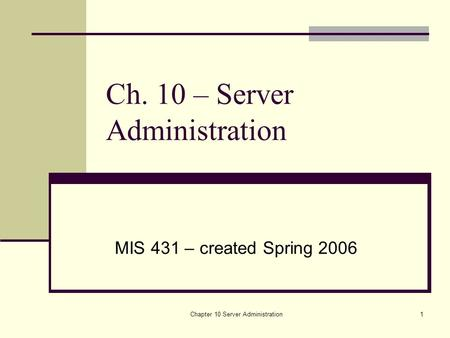Chapter 10 Server Administration1 Ch. 10 – Server Administration MIS 431 – created Spring 2006.