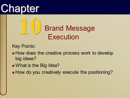 Copyright © 2002 by The McGraw-Hill Companies, Inc. All rights reserved. 10 Brand Message Execution Key Points: How does the creative process work to develop.