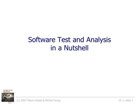 (c) 2007 Mauro Pezzè & Michal Young Ch 1, slide 1 Software Test and Analysis in a Nutshell.