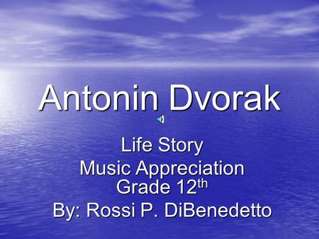 Antonin Dvorak Life Story Music Appreciation Grade 12 th By: Rossi P. DiBenedetto.