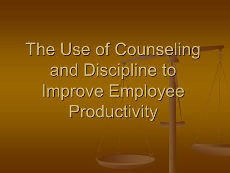 The Use of Counseling and Discipline to Improve Employee Productivity.
