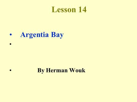 Lesson 14 Argentia Bay By Herman Wouk. Background about the author Herman Wouk (1915- ) <strong>is</strong> an American novelist. He <strong>is</strong> better known for his epic war.